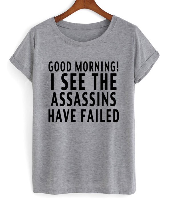 Good-Morning-I-See-The-Assassins-Have-Failed-T-shirt